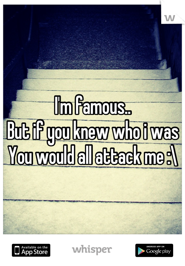 I'm famous.. But if you knew who i was You would all attack me :\
