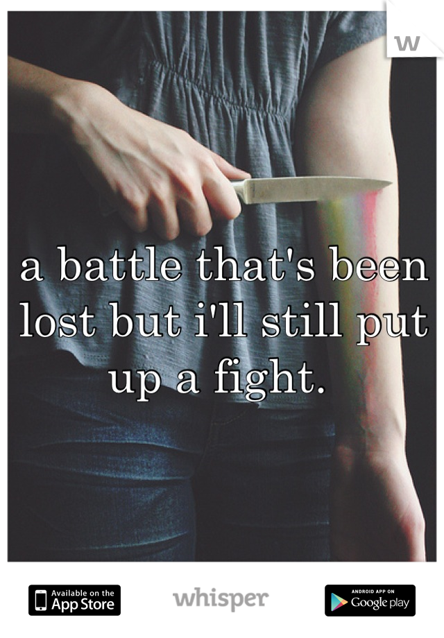 a battle that's been lost but i'll still put up a fight.