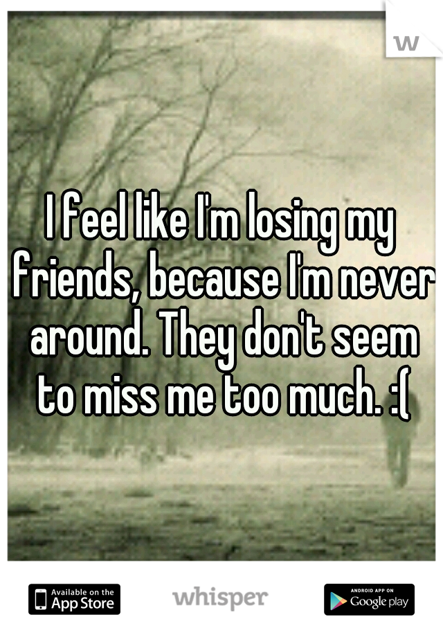 I feel like I'm losing my friends, because I'm never around. They don't seem to miss me too much. :(
