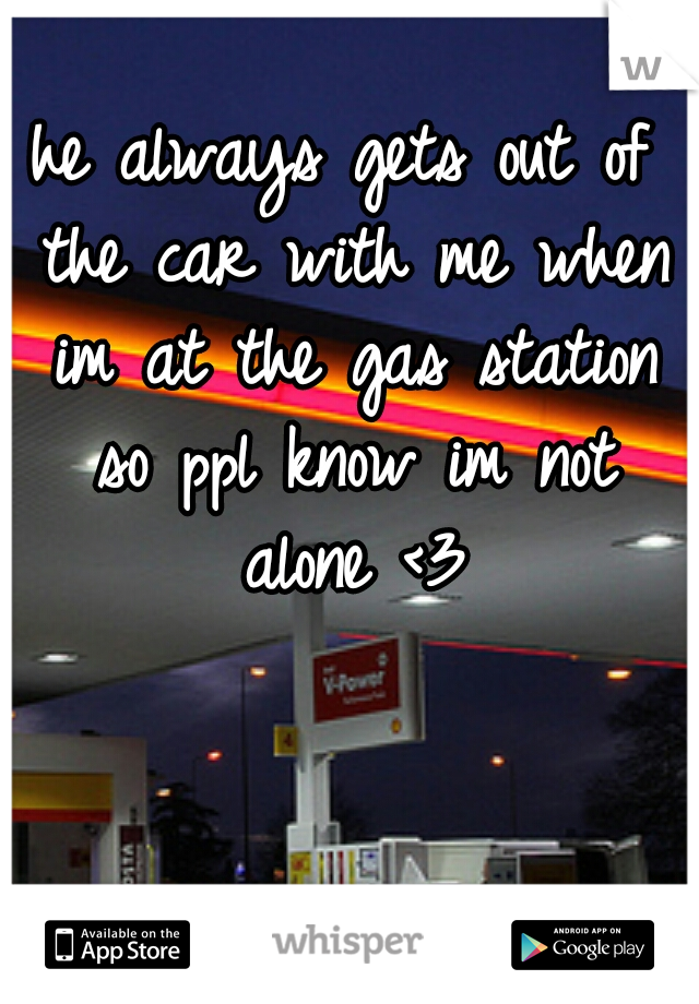 he always gets out of the car with me when im at the gas station so ppl know im not alone <3