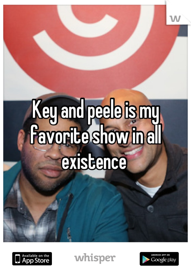 Key and peele is my favorite show in all existence
