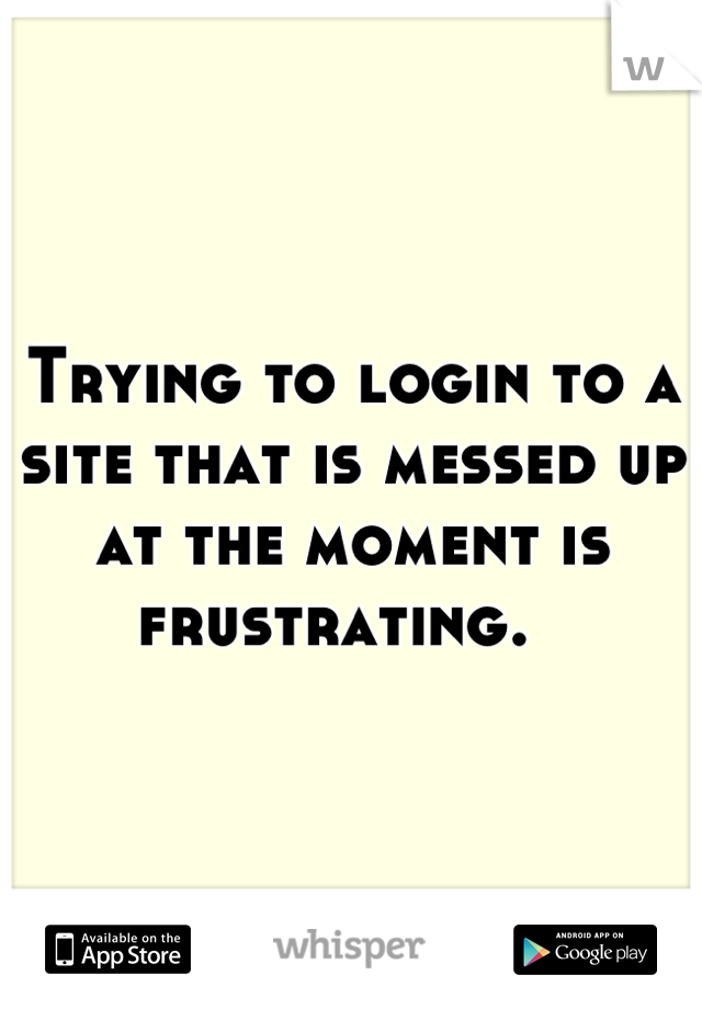 Trying to login to a site that is messed up at the moment is frustrating.