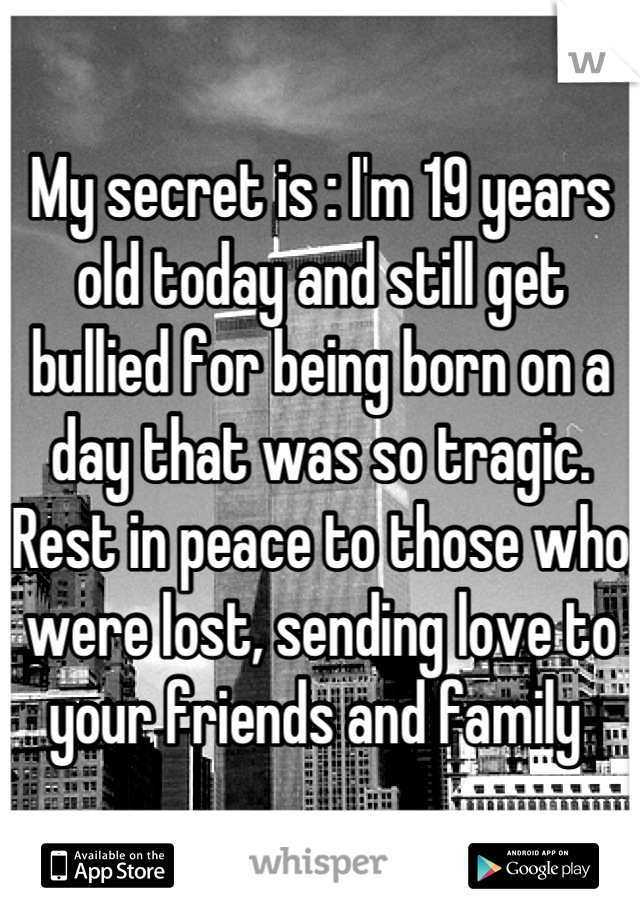My secret is : I'm 19 years old today and still get bullied for being born on a day that was so tragic. Rest in peace to those who were lost, sending love to your friends and family