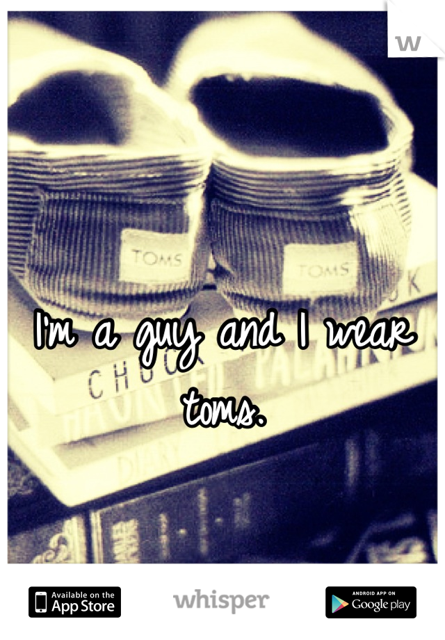 I'm a guy and I wear toms.