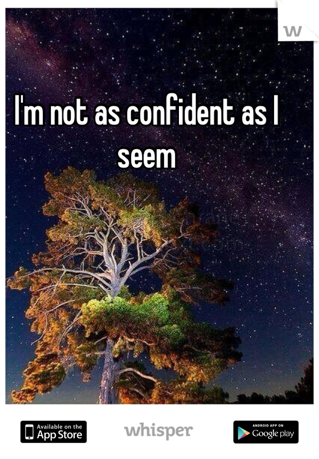 I'm not as confident as I seem