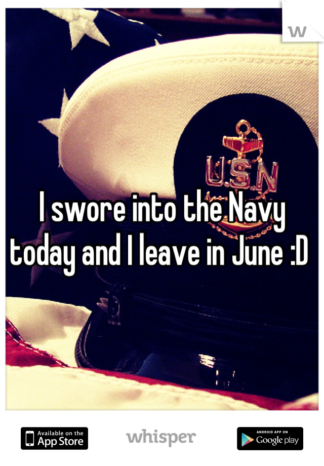 I swore into the Navy today and I leave in June :D
