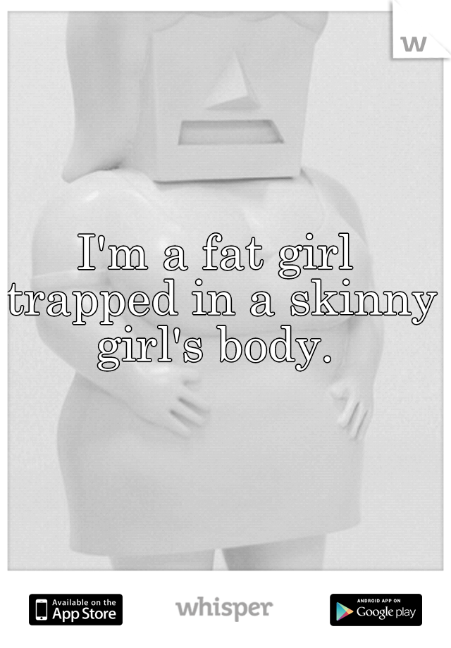 I'm a fat girl trapped in a skinny girl's body.