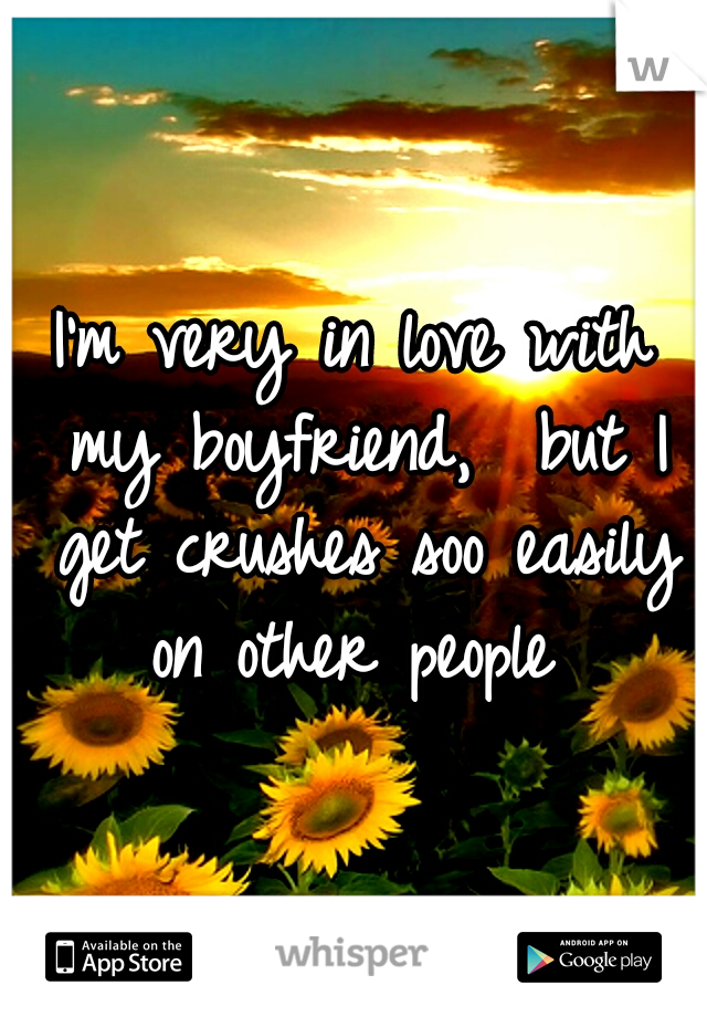 I'm very in love with my boyfriend,  but I get crushes soo easily on other people