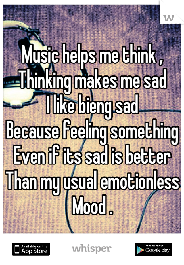 Music helps me think ,  Thinking makes me sad I like bieng sad  Because feeling something  Even if its sad is better  Than my usual emotionless Mood .