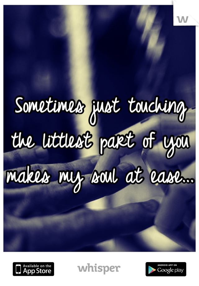 Sometimes just touching the littlest part of you makes my soul at ease...