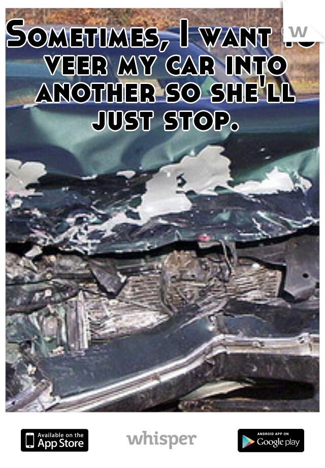 Sometimes, I want to veer my car into another so she'll just stop.