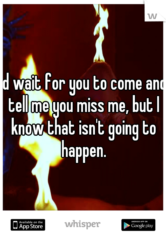 I'd wait for you to come and tell me you miss me, but I know that isn't going to happen.