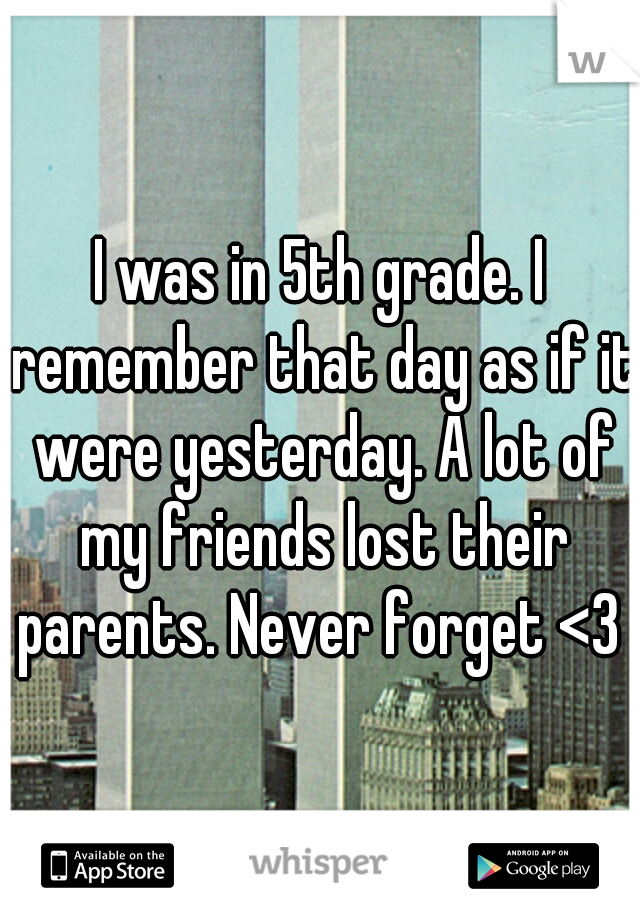 I was in 5th grade. I remember that day as if it were yesterday. A lot of my friends lost their parents. Never forget <3