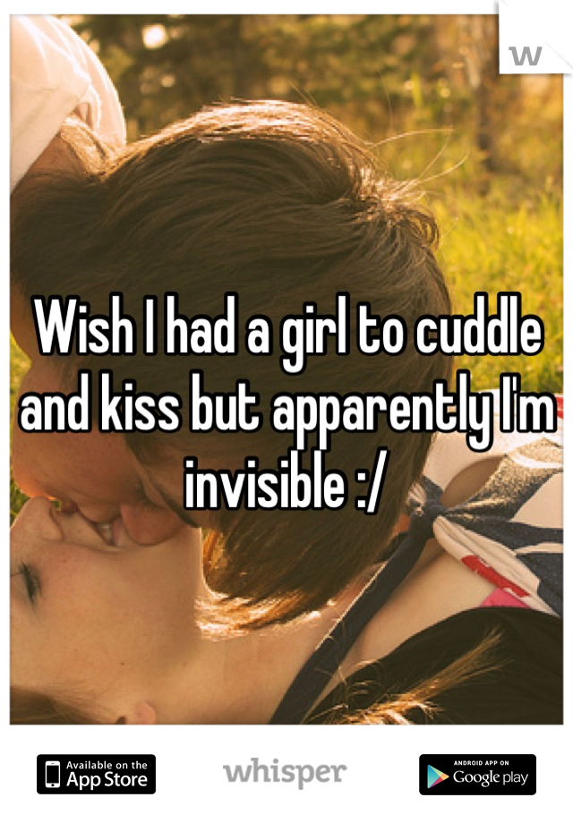 Wish I had a girl to cuddle and kiss but apparently I'm invisible :/