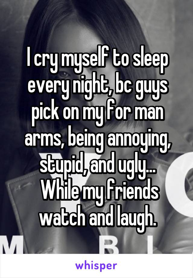 I cry myself to sleep every night, bc guys pick on my for man arms, being annoying, stupid, and ugly...  While my friends watch and laugh.