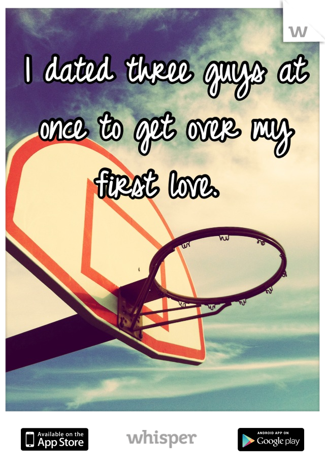 I dated three guys at once to get over my first love.