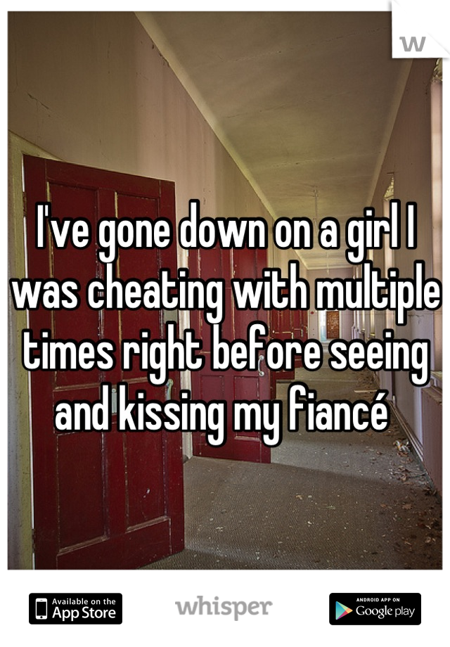 I've gone down on a girl I was cheating with multiple times right before seeing and kissing my fiancé