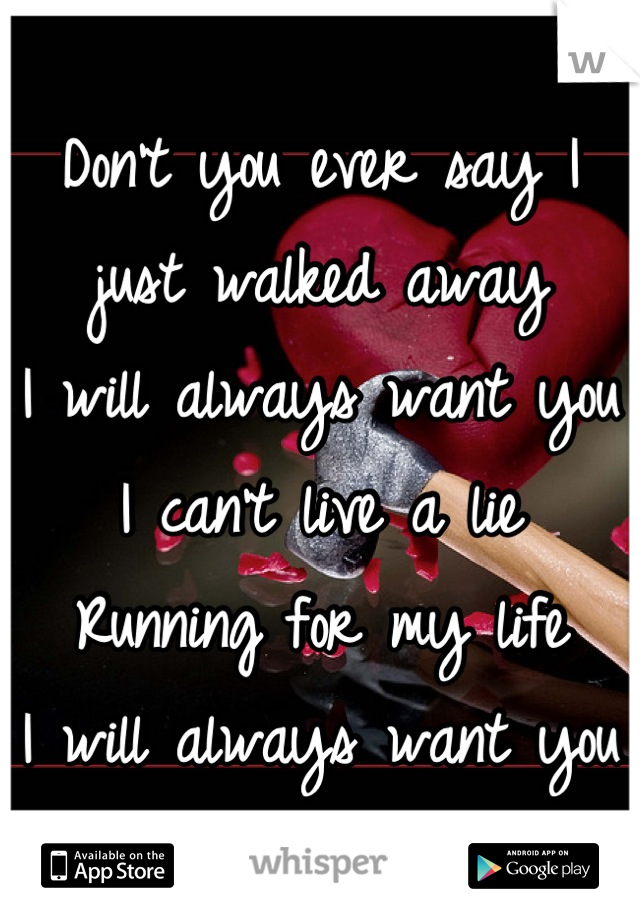 Don't you ever say I just walked away I will always want you I can't live a lie Running for my life I will always want you