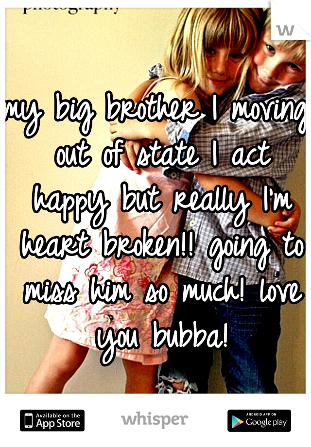 my big brother I moving out of state I act happy but really I'm heart broken!! going to miss him so much! love you bubba!