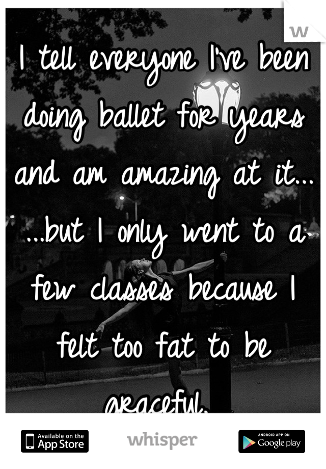 I tell everyone I've been doing ballet for years and am amazing at it... ...but I only went to a few classes because I felt too fat to be graceful.