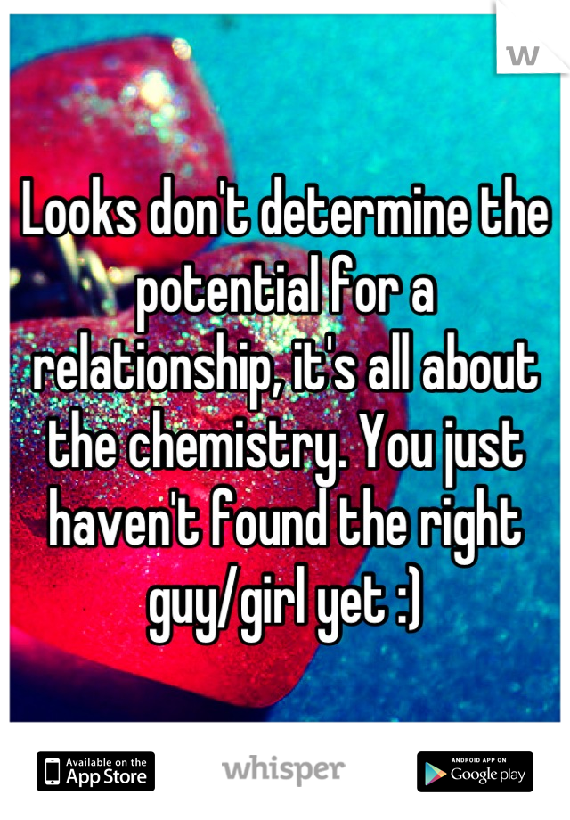 Looks don't determine the potential for a relationship, it's all about the chemistry. You just haven't found the right guy/girl yet :)