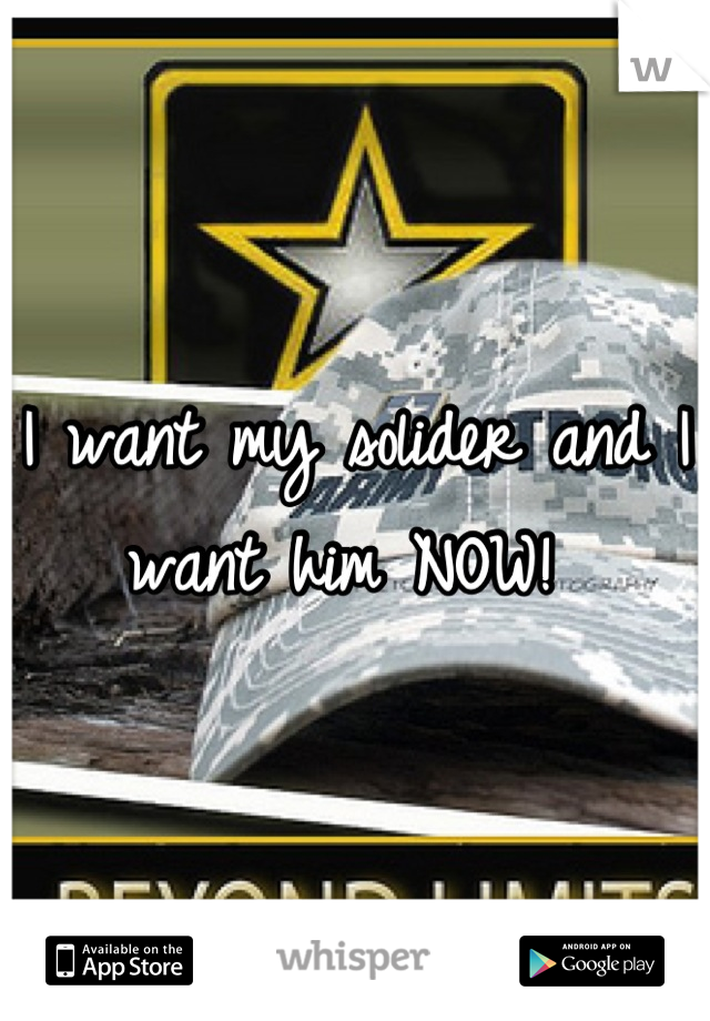 I want my solider and I want him NOW!