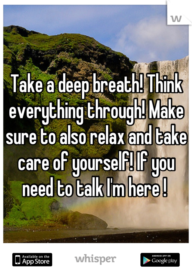 Take a deep breath! Think everything through! Make sure to also relax and take care of yourself! If you need to talk I'm here !