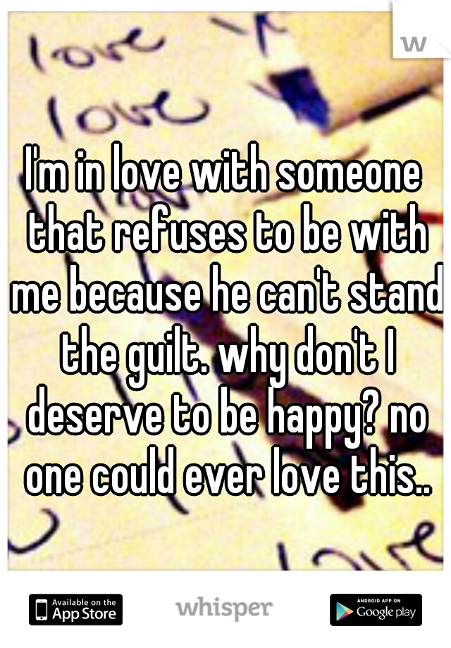I'm in love with someone that refuses to be with me because he can't stand the guilt. why don't I deserve to be happy? no one could ever love this..