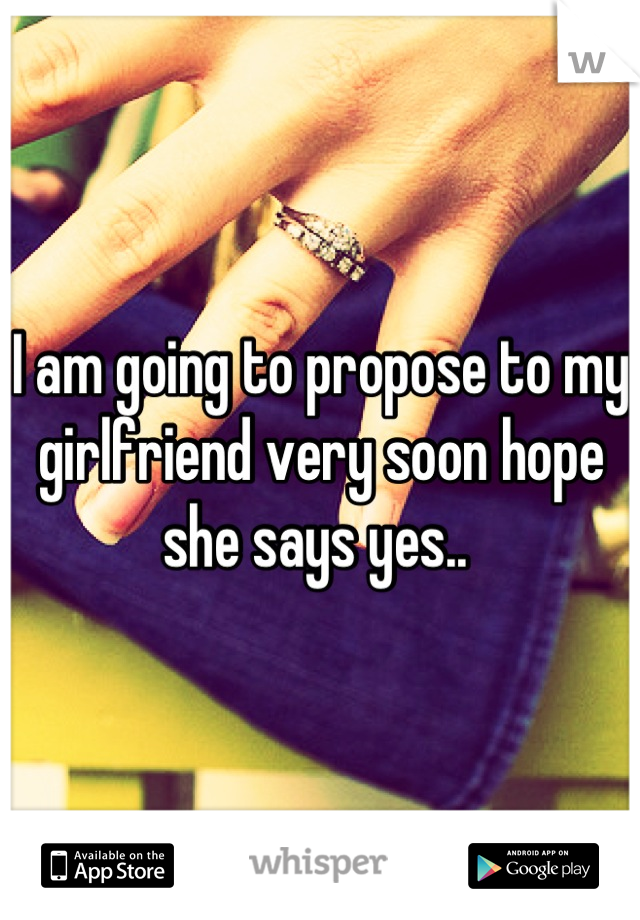 I am going to propose to my girlfriend very soon hope she says yes..