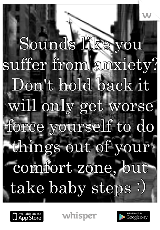 Sounds like you suffer from anxiety?  Don't hold back it will only get worse force yourself to do things out of your comfort zone, but take baby steps :)