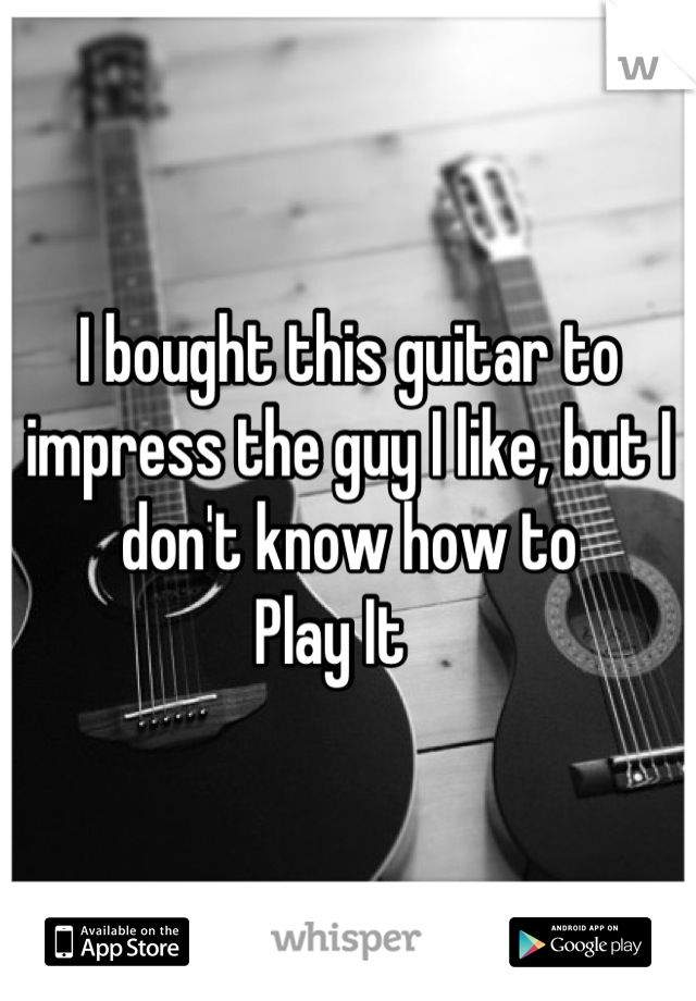 I bought this guitar to impress the guy I like, but I don't know how to Play It