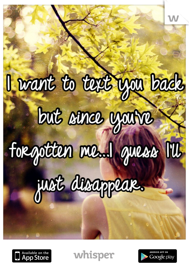 I want to text you back but since you've forgotten me...I guess I'll just disappear.