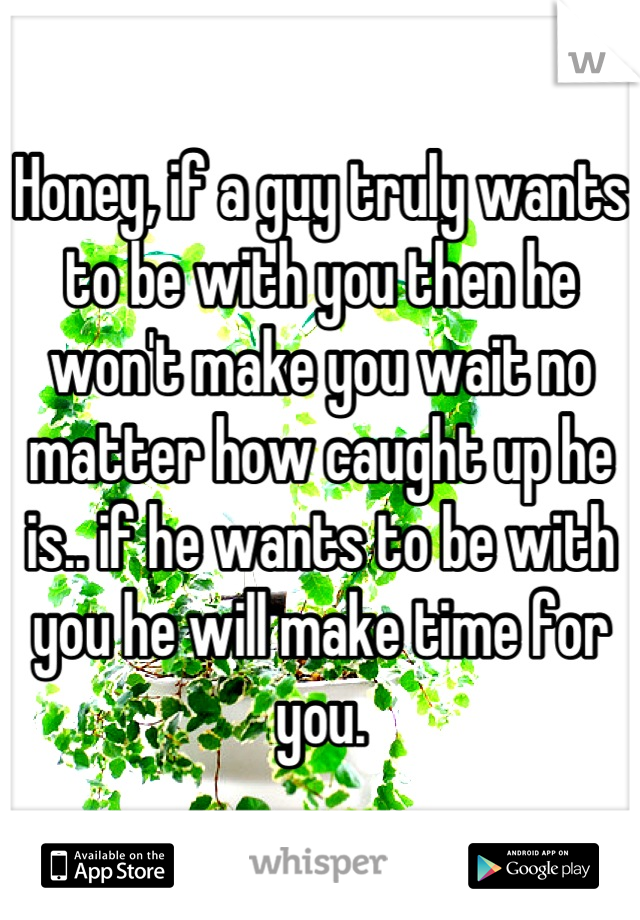 Honey, if a guy truly wants to be with you then he won't make you wait no matter how caught up he is.. if he wants to be with you he will make time for you.