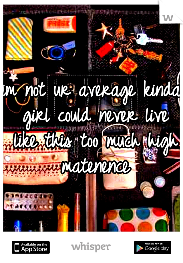 im not ur average kinda girl could never live like this too much high matenence