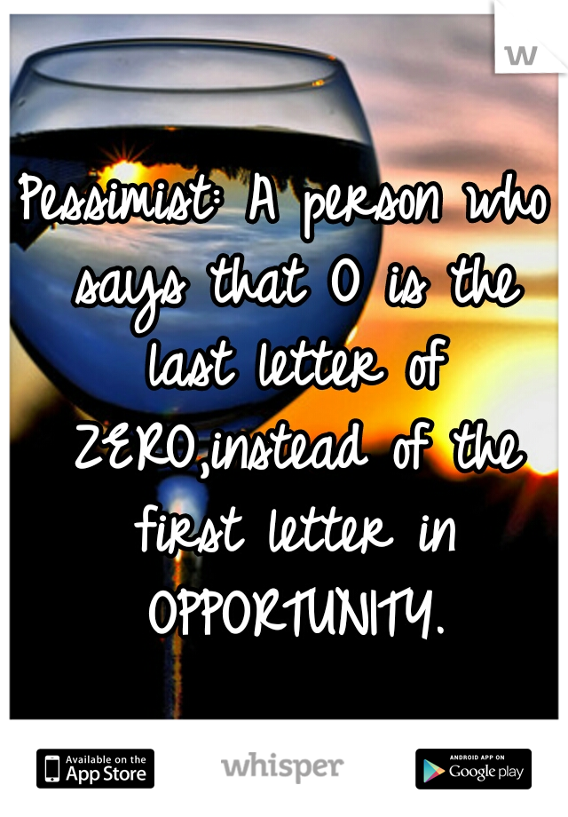 Pessimist: A person who says that O is the last letter of ZERO,instead of the first letter in OPPORTUNITY.