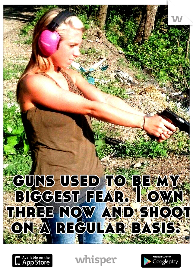 guns used to be my biggest fear. I own three now and shoot on a regular basis.