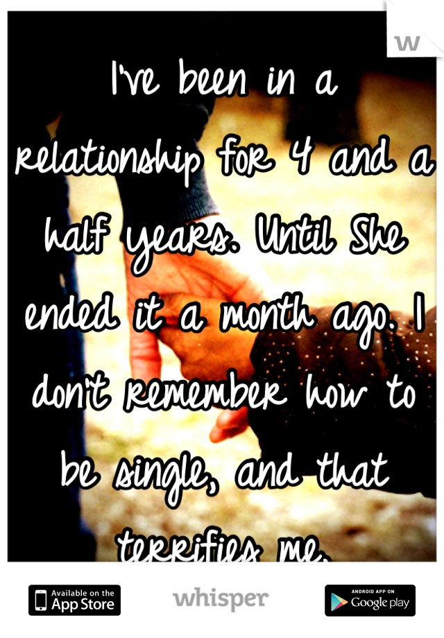 I've been in a relationship for 4 and a half years. Until She ended it a month ago. I don't remember how to be single, and that terrifies me.