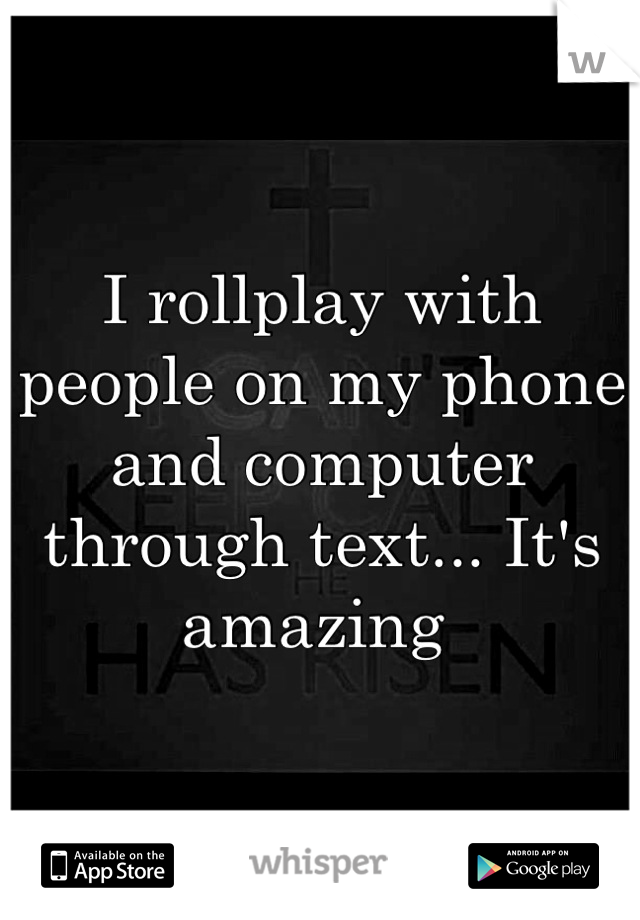 I rollplay with people on my phone and computer through text... It's amazing