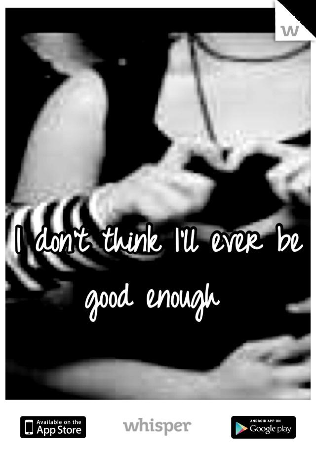 I don't think I'll ever be good enough