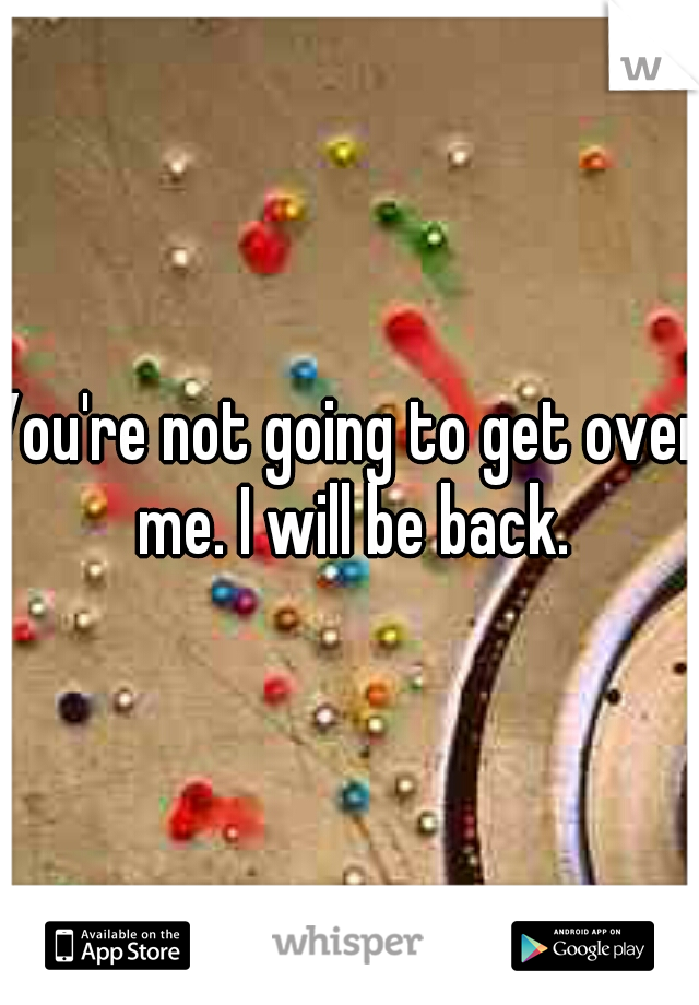 You're not going to get over me. I will be back.