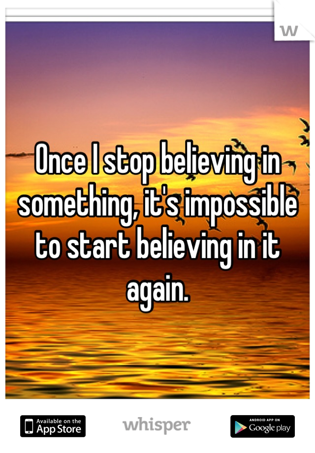 Once I stop believing in something, it's impossible to start believing in it again.