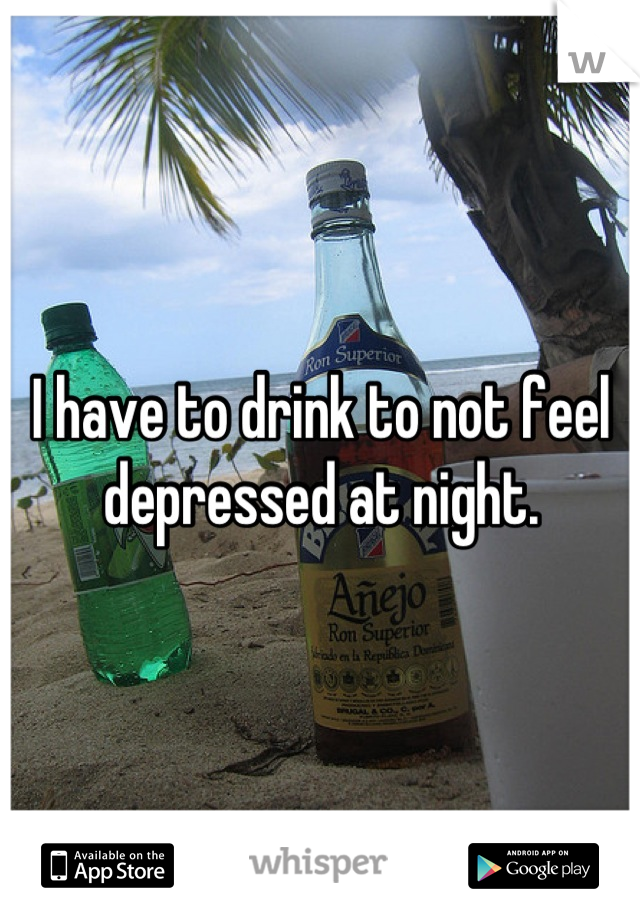 I have to drink to not feel depressed at night.