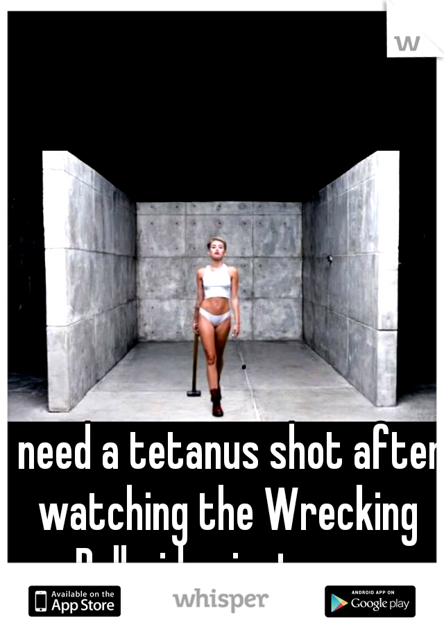 I need a tetanus shot after watching the Wrecking Ball video just now.