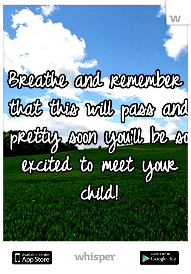 Breathe and remember that this will pass and pretty soon you'll be so excited to meet your child!
