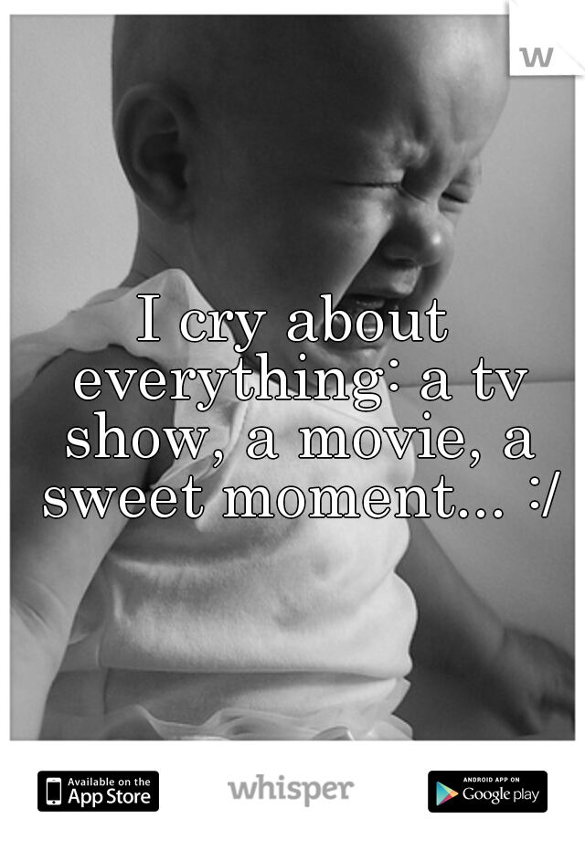 I cry about everything: a tv show, a movie, a sweet moment... :/