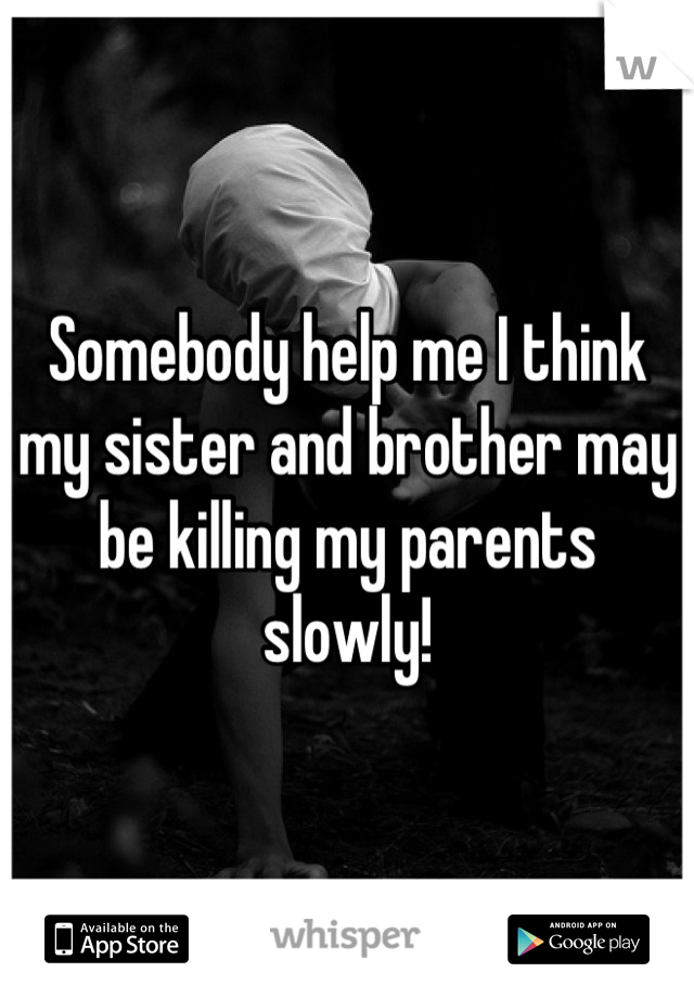Somebody help me I think my sister and brother may be killing my parents slowly!