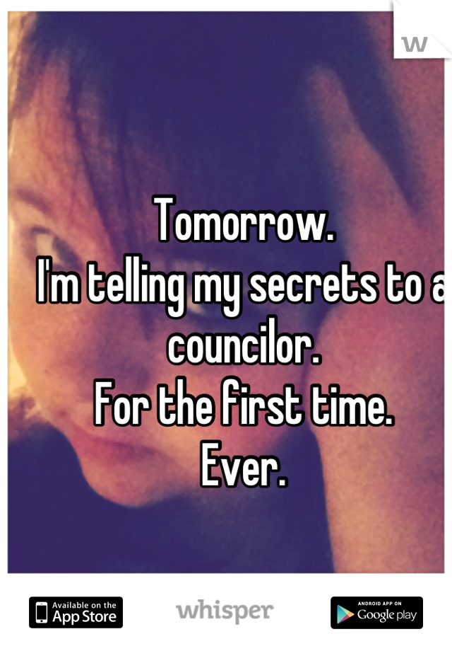 Tomorrow. I'm telling my secrets to a councilor. For the first time. Ever.