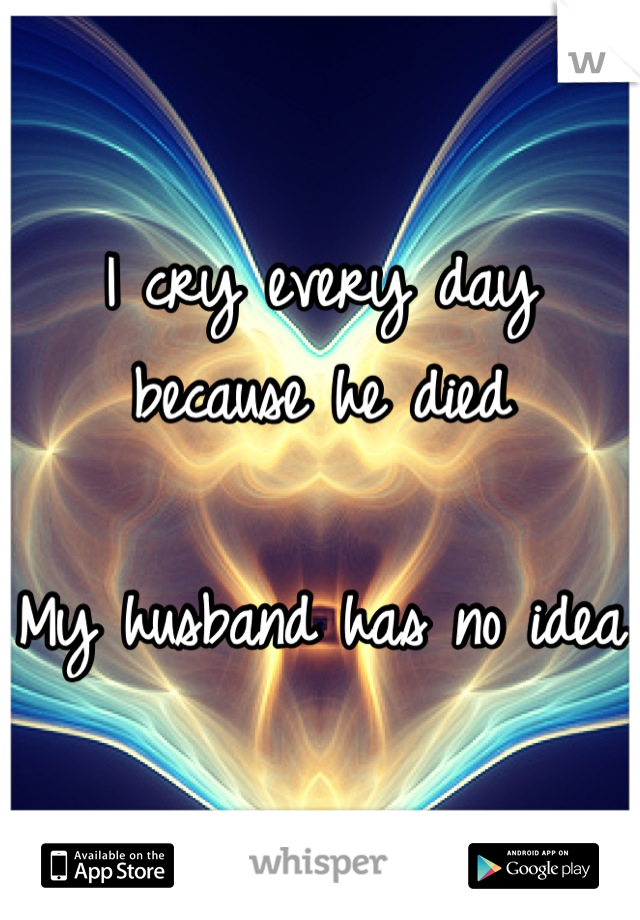 I cry every day because he died  My husband has no idea
