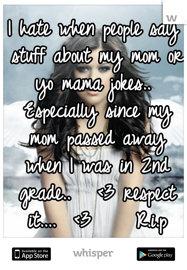 I hate when people say stuff about my mom or yo mama jokes..  Especially since my mom passed away when I was in 2nd grade..   <3 respect it....  <3     R.i.p mommy