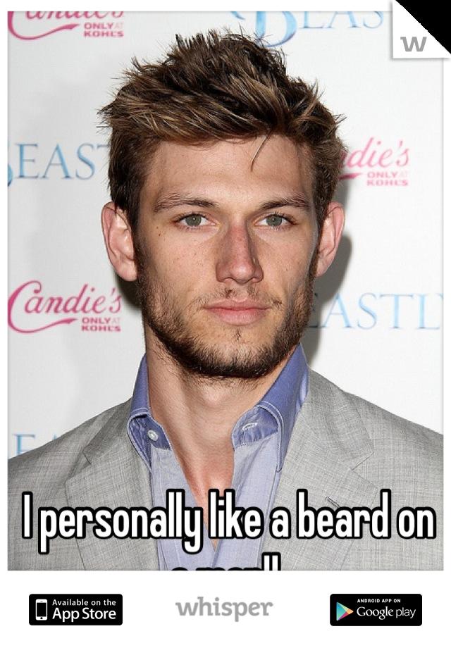 I personally like a beard on a man!!